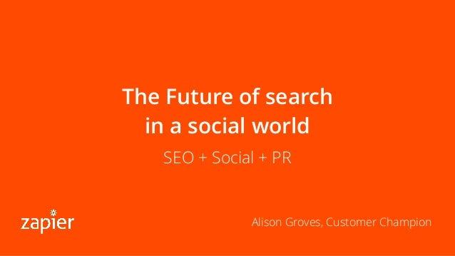 The Future of search in a social world SEO + Social + PR Alison Groves, Customer Champion