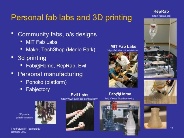 The Future of Technology October 2007 13 Personal fab labs and 3D printing  Community fabs, o/s designs  MIT Fab Labs  ...