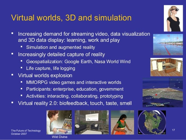 The Future of Technology October 2007 17 Virtual worlds, 3D and simulation  Increasing demand for streaming video, data v...