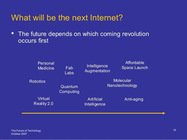 The Future of Technology October 2007 19  The future depends on which coming revolution occurs first What will be the nex...