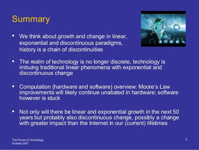 The Future of Technology October 2007 2 Summary  We think about growth and change in linear, exponential and discontinuou...