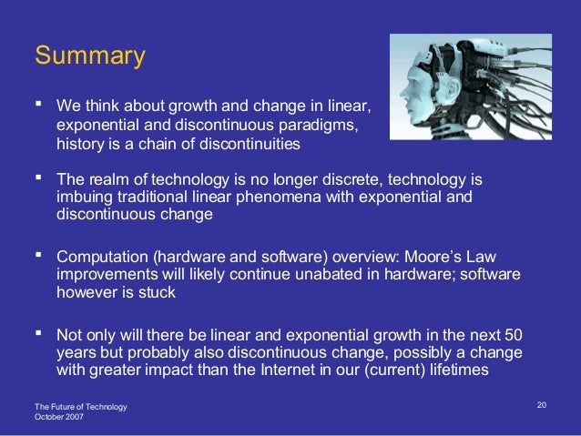 The Future of Technology October 2007 20 Summary  We think about growth and change in linear, exponential and discontinuo...