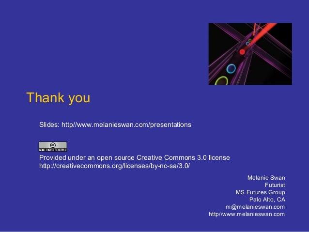 Thank you Melanie Swan Futurist MS Futures Group Palo Alto, CA m@melanieswan.com http//www.melanieswan.com Slides: http//w...