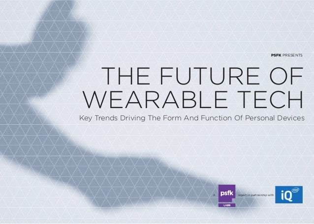 PSFK PRESENTS  THE FUTURE OF  WEARABLE TECH  Key Trends Driving The Form And Function Of Personal Devices  A report in par...