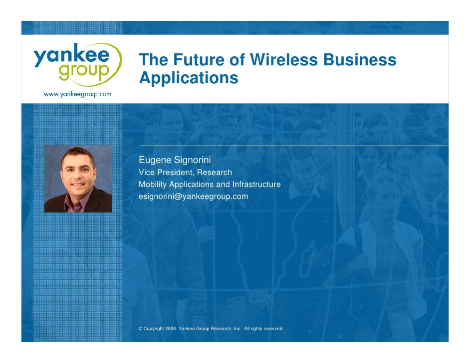 The Future of Wireless Business Applications    Eugene Signorini Vice President, Research Mobility Applications and Infras...