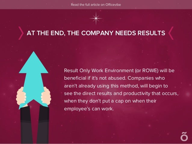 Result Only Work Environment (or ROWE) will be beneficial if it's not abused. Companies who aren't already using this metho...