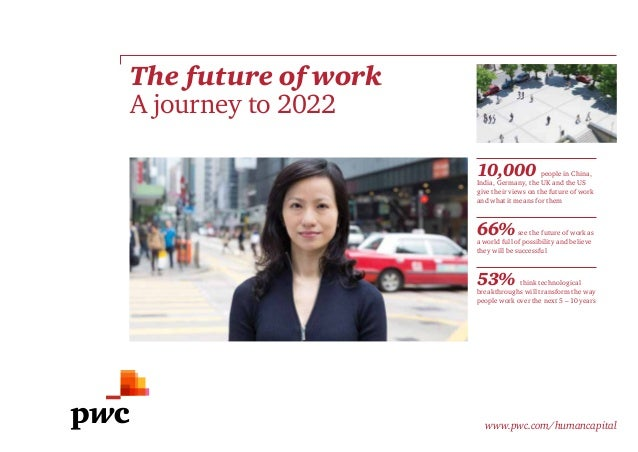 The future of work A journey to 2022 www.pwc.com/humancapital 10,000 people in China, India, Germany, the UK and the US gi...