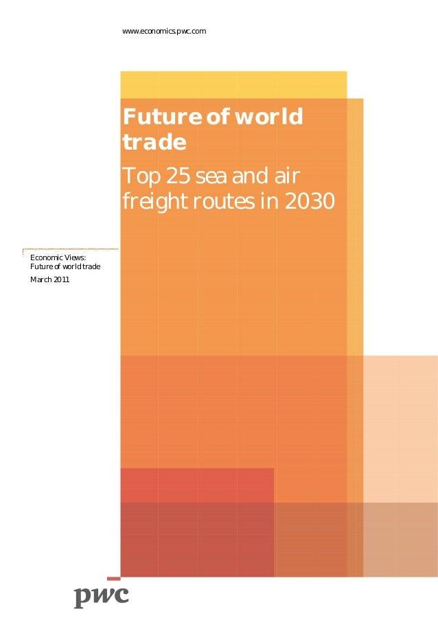 www.econo omics.pwc.co om  Fut e of wor ture w rld trade Top 25 s and a p sea a air freig r es in 2030 ght route n 3 Eco o...