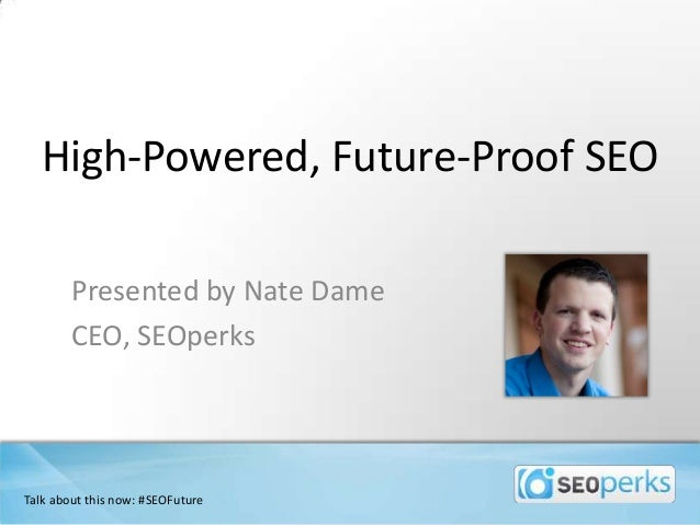High-Powered, Future-Proof SEO Presented by Nate Dame CEO, SEOperks Talk about this now: #SEOFuture