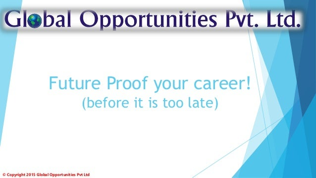 Future Proof your career! (before it is too late) © Copyright 2015 Global Opportunities Pvt Ltd