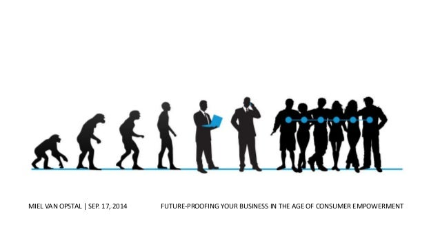 In The Age Of Consumer Empowerment  MIEL VAN OPSTAL | SEP. 17, 2014 FUTURE-PROOFING YOUR BUSINESS IN THE AGE OF CONSUMER E...