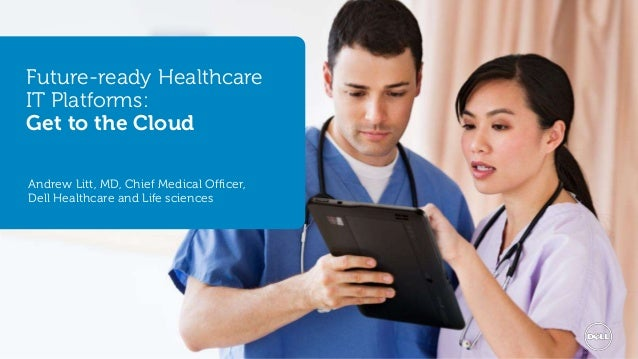Future-ready Healthcare  IT Platforms:  Get to the Cloud  Andrew Litt, MD, Chief Medical Officer,  Dell Healthcare and Lif...