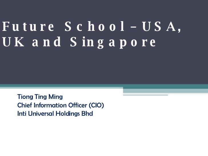 Future School – USA, UK and Singapore Tiong Ting Ming Chief Information Officer (CIO) Inti Universal Holdings Bhd