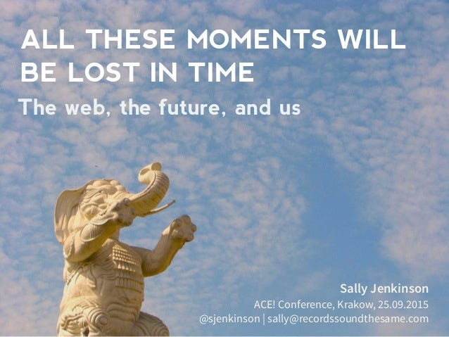 ALL THESE MOMENTS WILL BE LOST IN TIME Sally Jenkinson ACE! Conference, Krakow, 25.09.2015 @sjenkinson | sally@recordssoun...