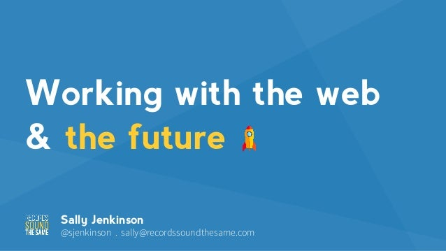 Working with the web & the future Sally Jenkinson @sjenkinson . sally@recordssoundthesame.com