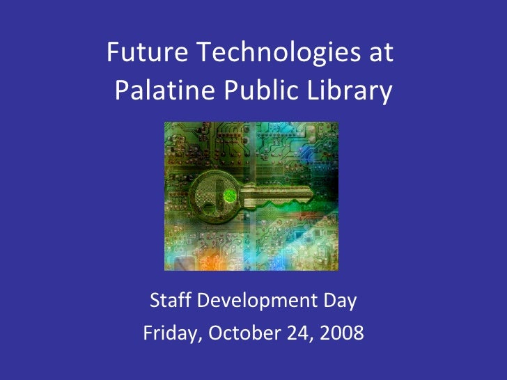Future Technologies at  Palatine Public Library Staff Development Day Friday, October 24, 2008