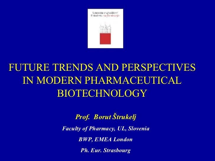 FUTURE TRENDS AND PERSPECTIVES IN MODERN PHARMACEUTICAL BIOTECHNOLOGY Prof.  Borut Štruk elj Faculty of Pharmacy, UL, Slov...