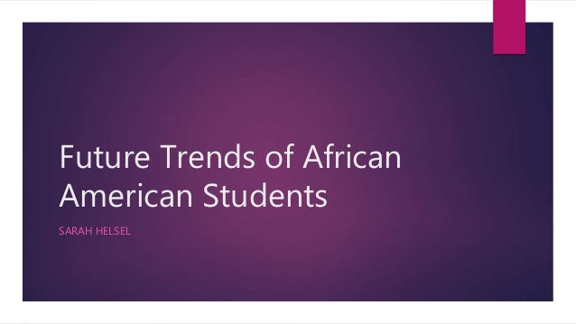 Future Trends of African American Students SARAH HELSEL