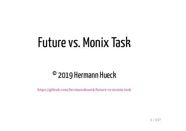 Future vs. Monix Task © 2019 Hermann Hueck https://github.com/hermannhueck/future-vs-monix-task 1 / 157