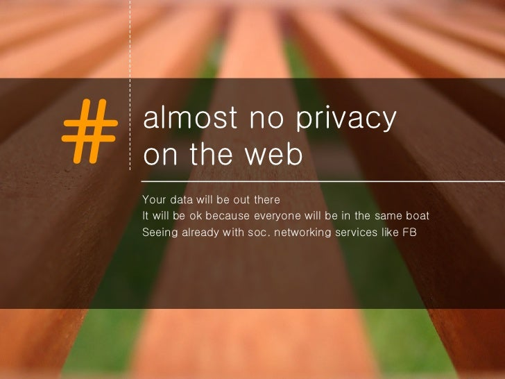 almost no privacy  on the web <ul><li>Your data will be out there </li></ul><ul><li>It will be ok because everyone will be...