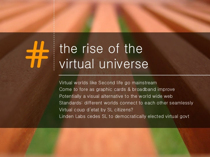 the rise of the  virtual universe <ul><li>Virtual worlds like Second life go mainstream </li></ul><ul><li>Come to fore as ...
