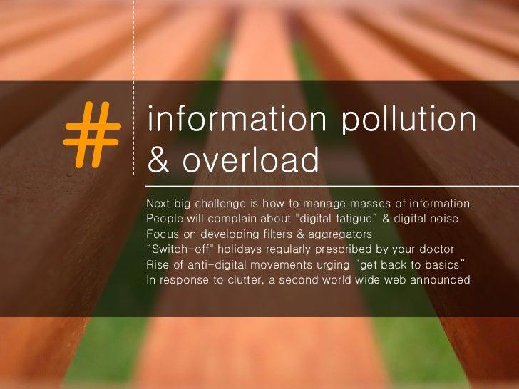 information pollution & overload <ul><li>Next big challenge is how to manage masses of information </li></ul><ul><li>Peopl...