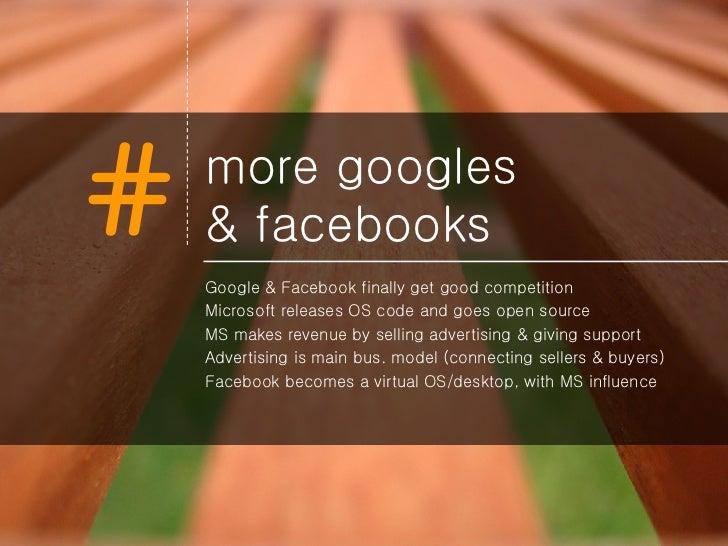 more googles  & facebooks <ul><li>Google & Facebook finally get good competition </li></ul><ul><li>Microsoft releases OS c...