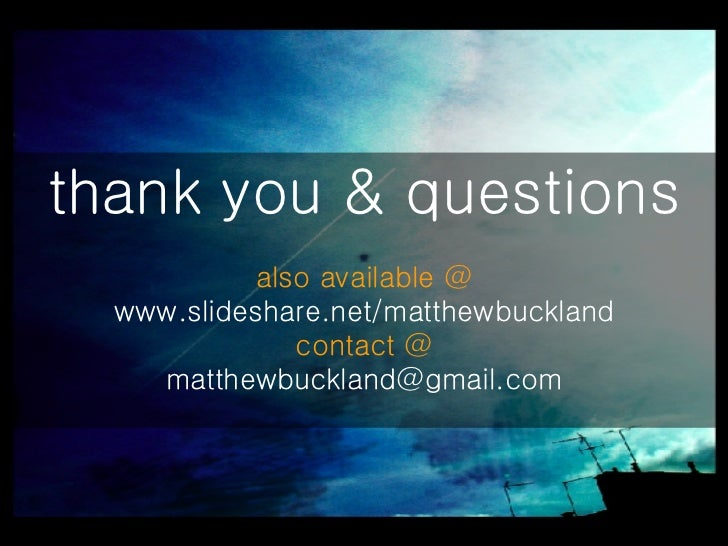 thank you & questions also available @ www.slideshare.net/matthewbuckland contact @ [email_address]