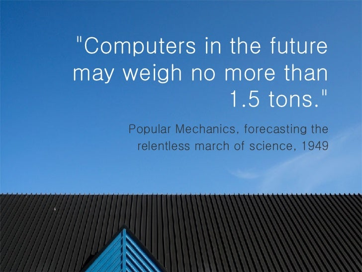 """""""Computers in the future may weigh no more than 1.5 tons.""""   Popular Mechanics, forecasting the relentless march..."""
