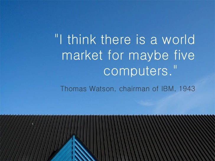 """""""I think there is a world market for maybe five computers.""""    Thomas Watson, chairman of IBM, 1943"""