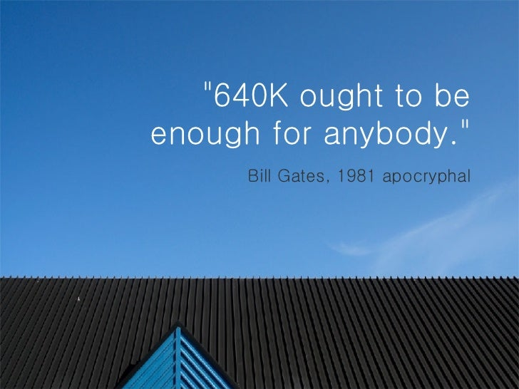 """""""640K ought to be enough for anybody.""""   Bill Gates, 1981 apocryphal"""