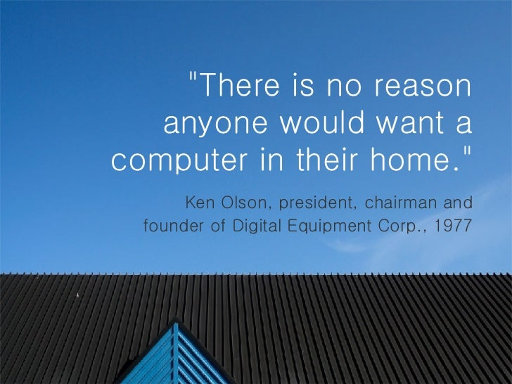 """""""There is no reason anyone would want a computer in their home.""""   Ken Olson, president, chairman and founder ..."""