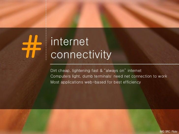 """internet  connectivity <ul><li>Dirt cheap, lightening fast & """"always on"""" internet </li></ul><ul><li>Computers light, dumb ..."""