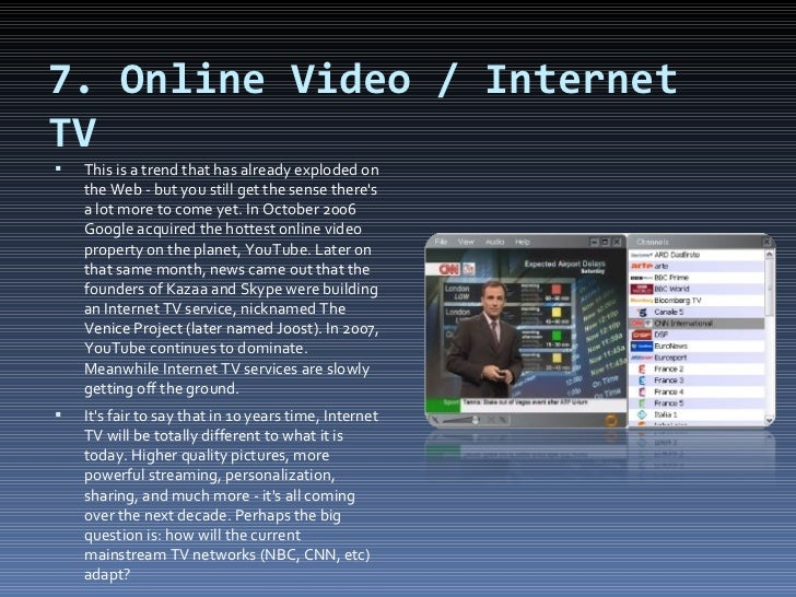 7. Online Video / Internet TV <ul><li>This is a trend that has already exploded on the Web - but you still get the sense t...