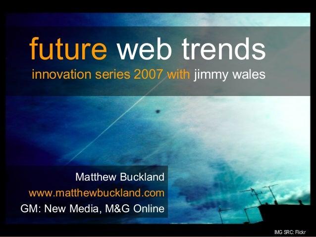 #Matthew Bucklandwww.matthewbuckland.comGM: New Media, M&G Onlinefuture web trendsinnovation series 2007 with jimmy walesI...