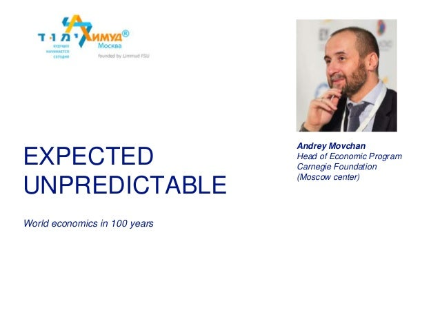 World economics in 100 years EXPECTED UNPREDICTABLE Andrey Movchan Head of Economic Program Carnegie Foundation (Moscow ce...