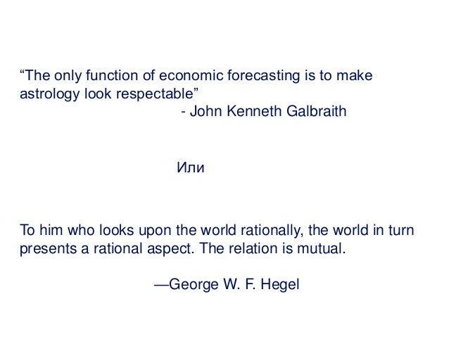 """""""The only function of economic forecasting is to make astrology look respectable"""" - John Kenneth Galbraith Или To him who ..."""
