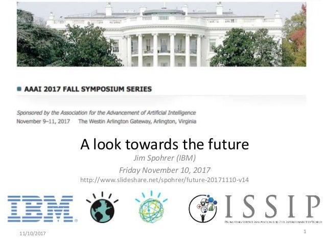 Jim Spohrer (IBM) Friday November 10, 2017 http://www.slideshare.net/spohrer/future-20171110-v14 11/10/2017 1 A look towar...