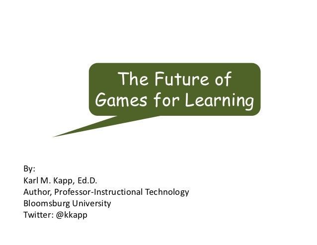The Future of                  Games for LearningBy:KarlM.Kapp,Ed.D.Author,Professor‐InstructionalTechnologyBloomsbur...