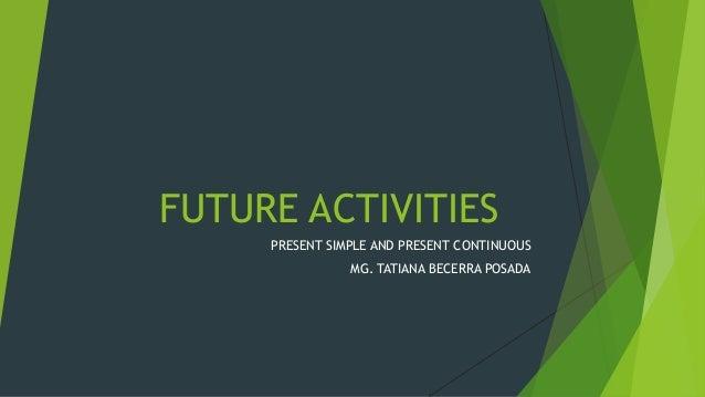 FUTURE ACTIVITIES PRESENT SIMPLE AND PRESENT CONTINUOUS MG. TATIANA BECERRA POSADA