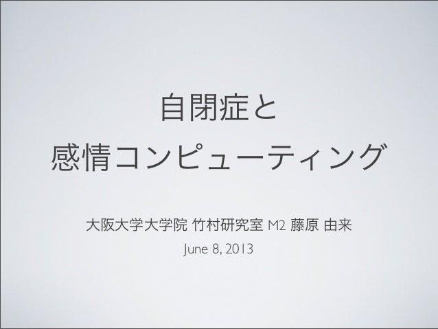 自閉症と感情コンピューティング大阪大学大学院 竹村研究室 M2 藤原 由来June 8, 2013