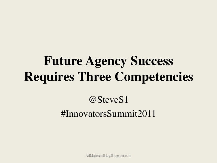 Future Agency SuccessRequires Three Competencies           @SteveS1     #InnovatorsSummit2011          AdMajoremBlog.Blogs...