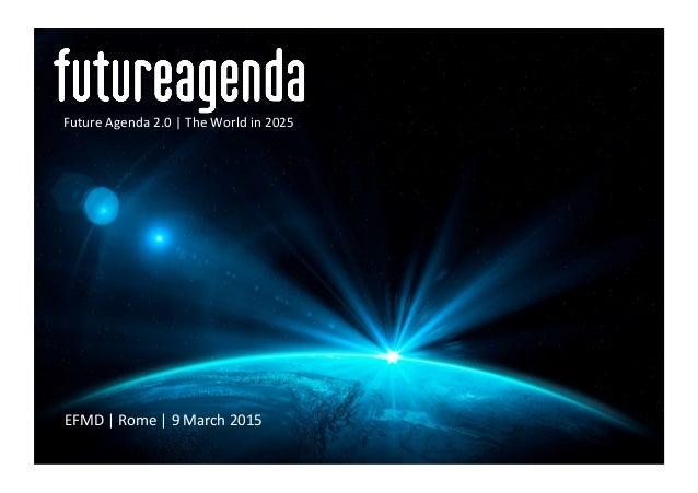 EFMD  |  Rome  |  9  March  2015   Future  Agenda  2.0  |  The  World  in  2025