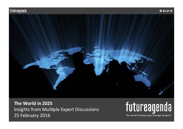 The	World	in	2025	 Insights	from	Mul0ple	Expert	Discussions		 25	February	2016	 The	world's	leading	open	foresight	program...