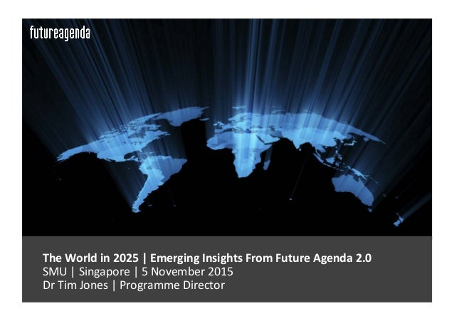 TheWorldin2025|EmergingInsightsFromFutureAgenda2.0 SMU|Singapore|5November2015 DrTimJones|Programm...