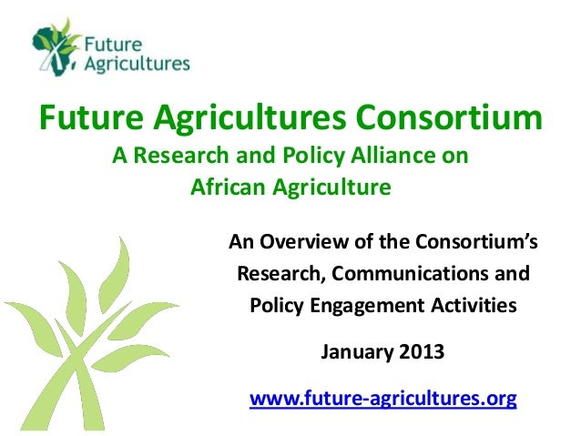 Future Agricultures Consortium    A Research and Policy Alliance on          African Agriculture              An Overview ...
