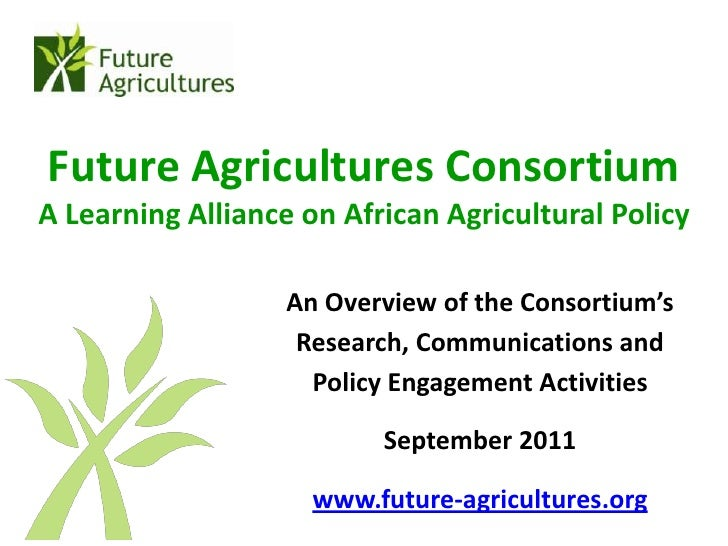 Future Agricultures ConsortiumA Learning Alliance on African Agricultural Policy                   An Overview of the Cons...