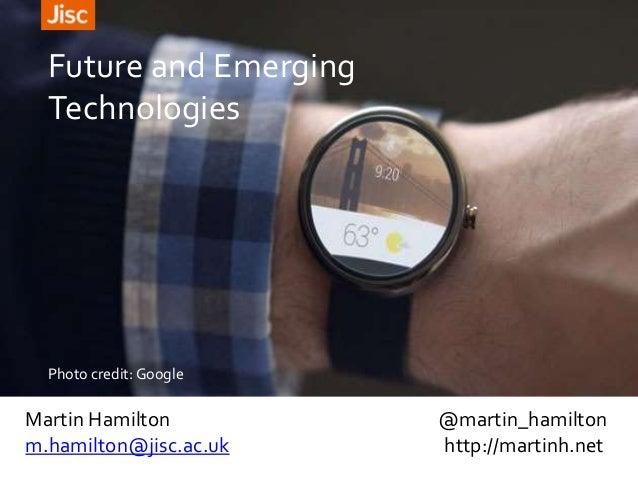 Martin Hamilton @martin_hamilton m.hamilton@jisc.ac.uk http://martinh.net Future and Emerging Technologies Photo credit: G...