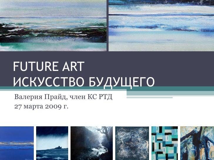 FUTURE ART ИСКУССТВО БУДУЩЕГО Валерия Прайд, член КС РТД 27 марта 2009 г.