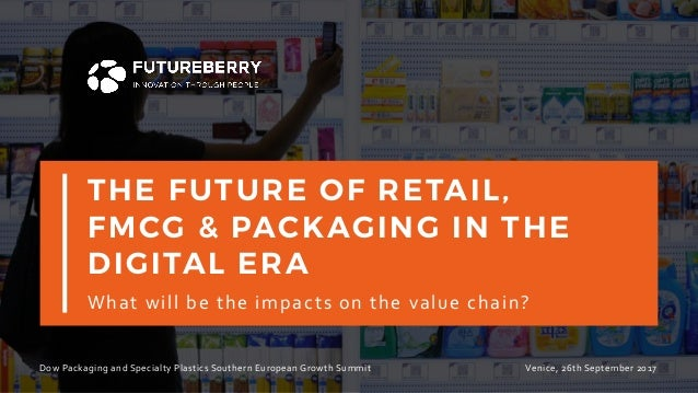 THE FUTURE OF RETAIL, FMCG & PACKAGING IN THE DIGITAL ERA Whatwillbetheimpactsonthevaluechain? 1 DowPackagingand...